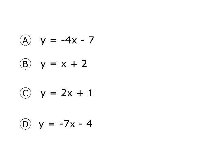 A y = -4 x - 7 B y = x + 2 C
