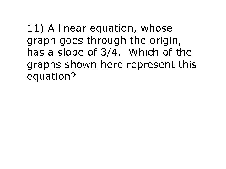 11) A linear equation, whose graph goes through the origin, has a slope of