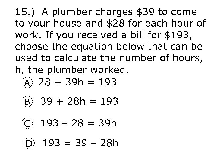 15. ) A plumber charges $39 to come to your house and $28 for