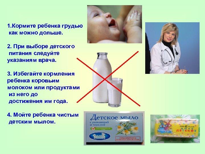 1. Кормите ребенка грудью как можно дольше. 2. При выборе детского питания следуйте указаниям