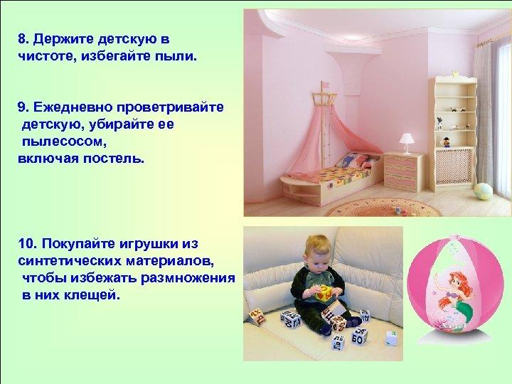 8. Держите детскую в чистоте, избегайте пыли. 9. Ежедневно проветривайте детскую, убирайте ее пылесосом,