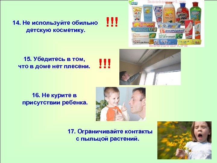 14. Не используйте обильно детскую косметику. 15. Убедитесь в том, что в доме нет