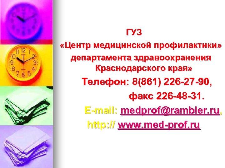 ГУЗ «Центр медицинской профилактики» департамента здравоохранения Краснодарского края» Телефон: 8(861) 226 -27 -90,