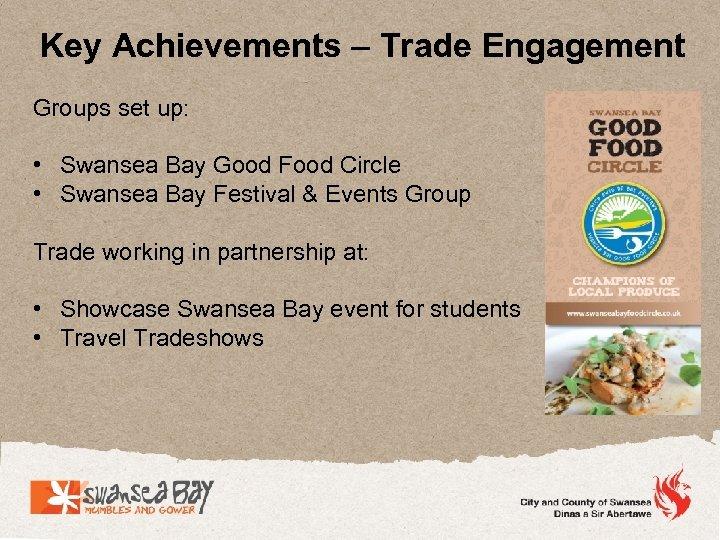 Key Achievements – Trade Engagement Groups set up: • Swansea Bay Good Food Circle