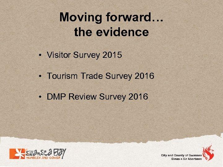 Moving forward… the evidence • Visitor Survey 2015 • Tourism Trade Survey 2016 •