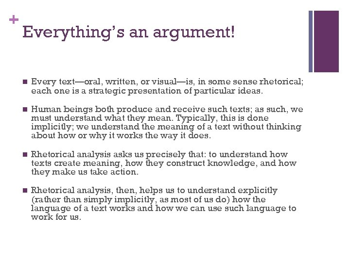 + Everything's an argument! n Every text—oral, written, or visual—is, in some sense rhetorical;