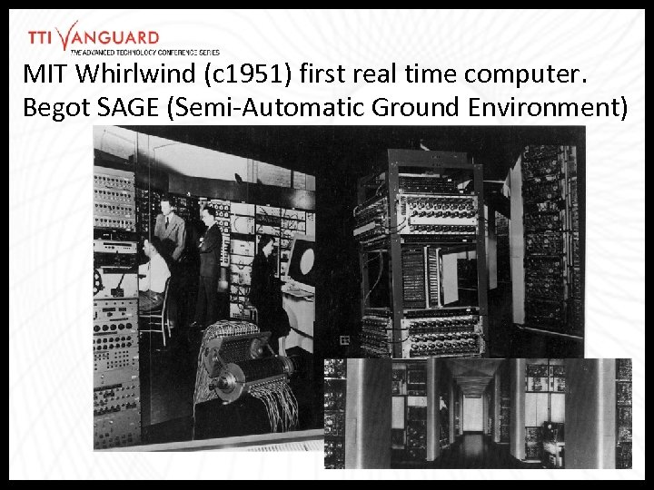 MIT Whirlwind (c 1951) first real time computer. Begot SAGE (Semi-Automatic Ground Environment)
