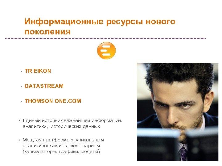 Информационные ресурсы нового поколения • TR EIKON • DATASTREAM • THOMSON ONE. COM •