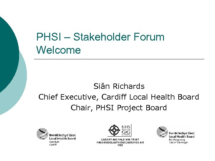 PHSI – Stakeholder Forum Welcome Siân Richards Chief Executive, Cardiff Local Health Board Chair,