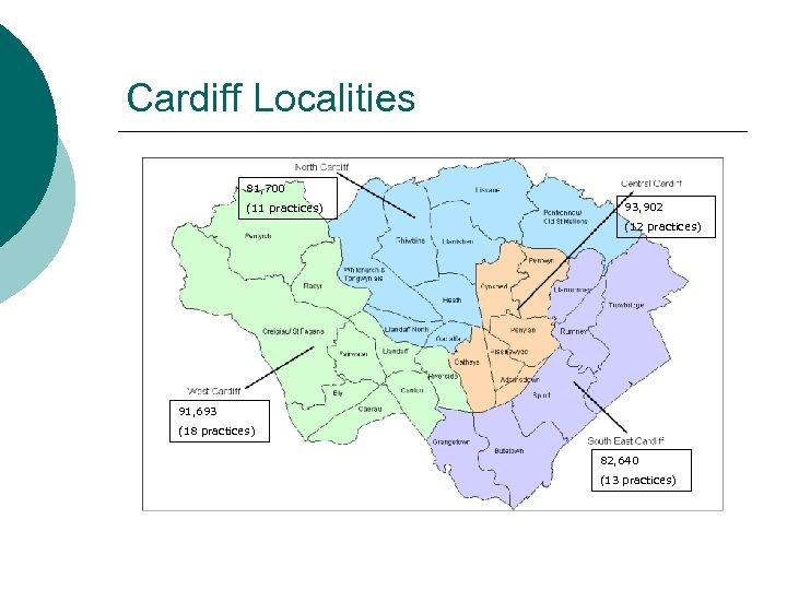 Cardiff Localities 81, 700 (11 practices) 93, 902 (12 practices) 91, 693 (18 practices)