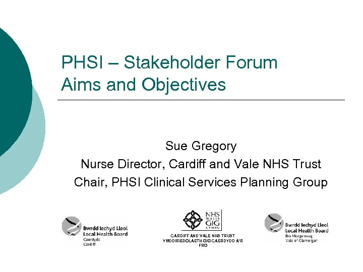 PHSI – Stakeholder Forum Aims and Objectives Sue Gregory Nurse Director, Cardiff and Vale