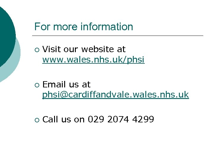 For more information ¡ ¡ ¡ Visit our website at www. wales. nhs. uk/phsi