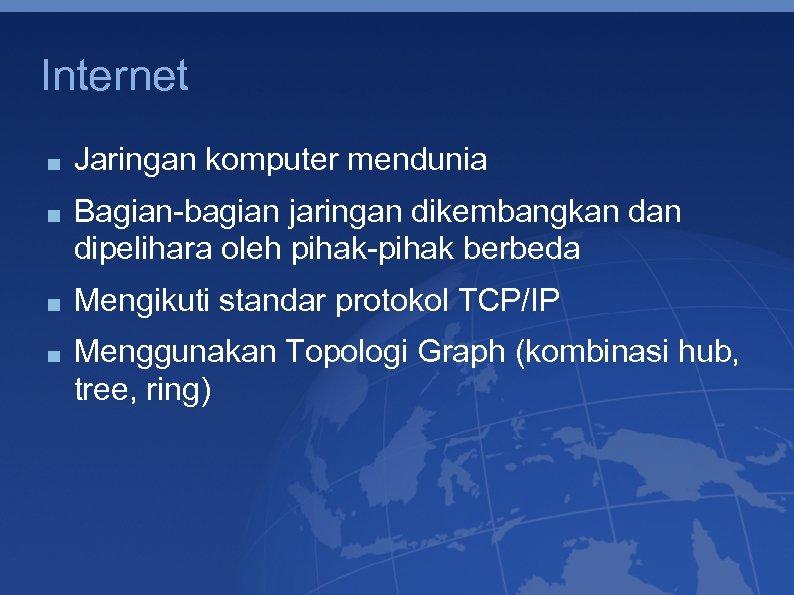 Internet Jaringan komputer mendunia Bagian-bagian jaringan dikembangkan dipelihara oleh pihak-pihak berbeda Mengikuti standar protokol