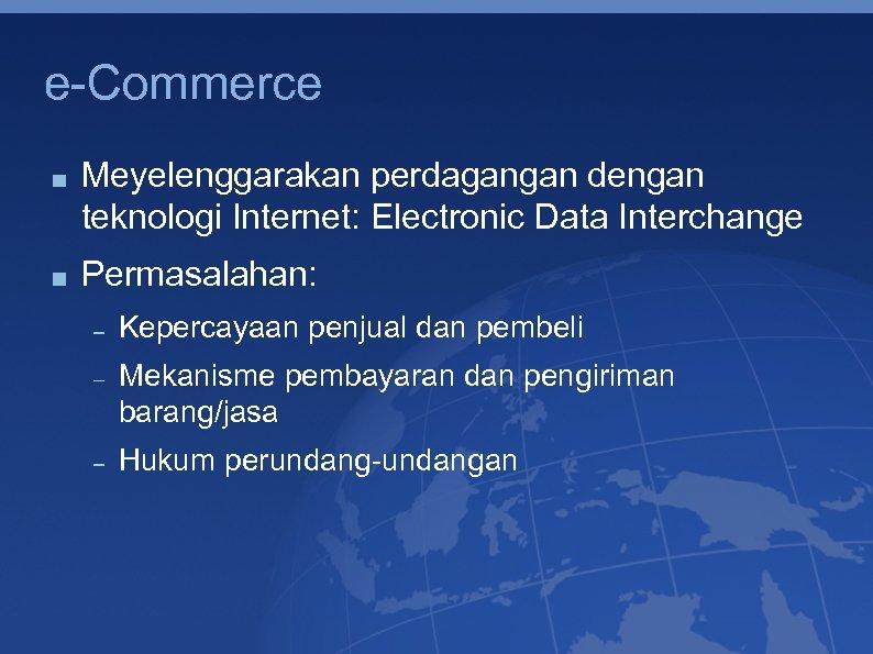 e-Commerce Meyelenggarakan perdagangan dengan teknologi Internet: Electronic Data Interchange Permasalahan: Kepercayaan penjual dan pembeli