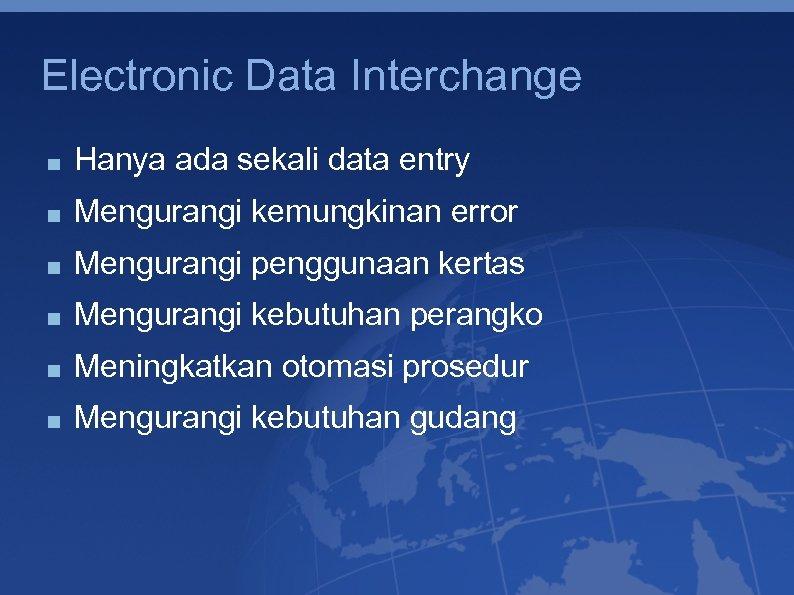 Electronic Data Interchange Hanya ada sekali data entry Mengurangi kemungkinan error Mengurangi penggunaan kertas