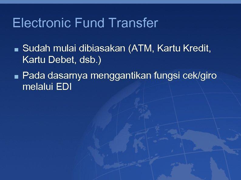 Electronic Fund Transfer Sudah mulai dibiasakan (ATM, Kartu Kredit, Kartu Debet, dsb. ) Pada
