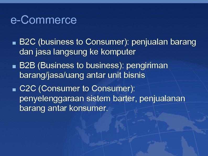 e-Commerce B 2 C (business to Consumer): penjualan barang dan jasa langsung ke komputer