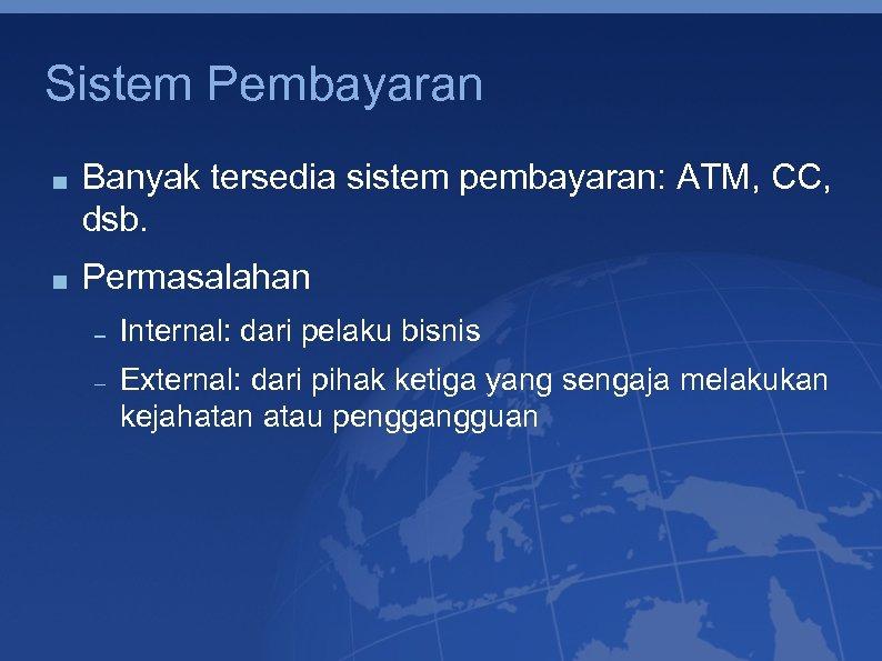 Sistem Pembayaran Banyak tersedia sistem pembayaran: ATM, CC, dsb. Permasalahan Internal: dari pelaku bisnis