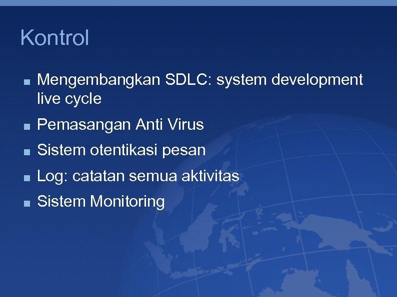 Kontrol Mengembangkan SDLC: system development live cycle Pemasangan Anti Virus Sistem otentikasi pesan Log: