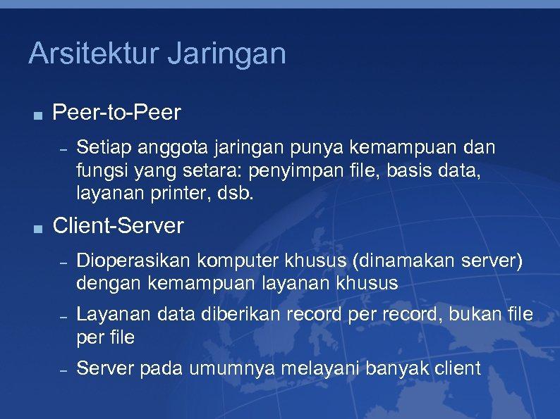 Arsitektur Jaringan Peer-to-Peer Setiap anggota jaringan punya kemampuan dan fungsi yang setara: penyimpan file,