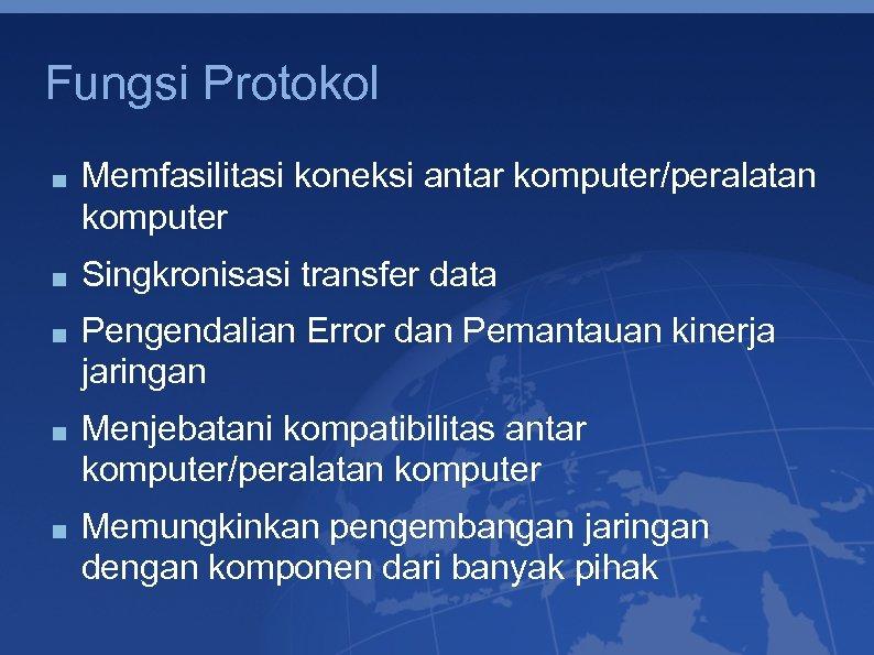 Fungsi Protokol Memfasilitasi koneksi antar komputer/peralatan komputer Singkronisasi transfer data Pengendalian Error dan Pemantauan