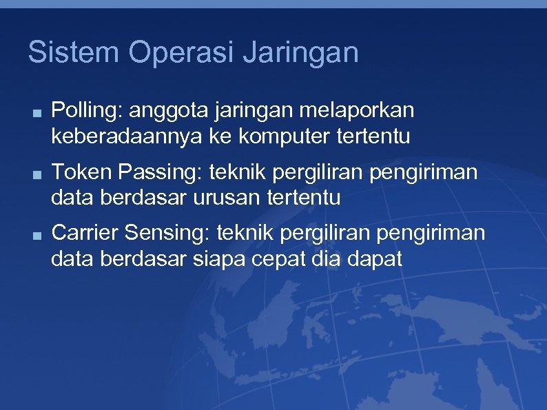 Sistem Operasi Jaringan Polling: anggota jaringan melaporkan keberadaannya ke komputer tertentu Token Passing: teknik