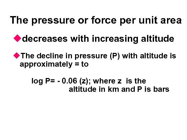 The pressure or force per unit area udecreases with increasing altitude u. The decline