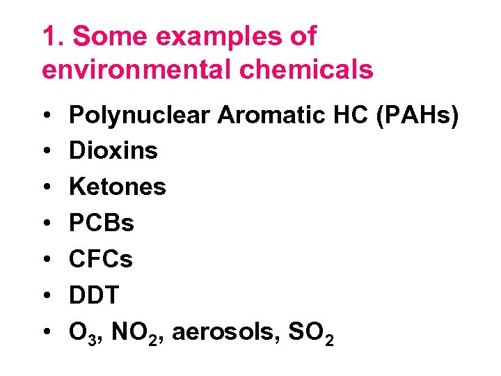 1. Some examples of environmental chemicals • • Polynuclear Aromatic HC (PAHs) Dioxins Ketones