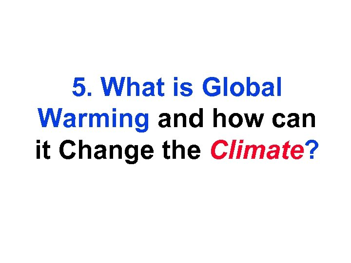 5. What is Global Warming and how can it Change the Climate?