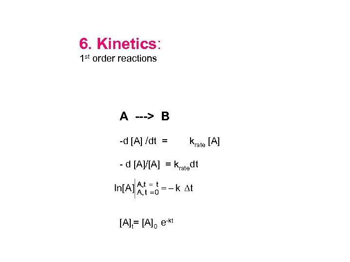 6. Kinetics: 1 st order reactions A ---> B -d [A] /dt = krate
