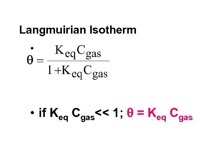 Langmuirian Isotherm • • if Keq Cgas<< 1; = Keq Cgas