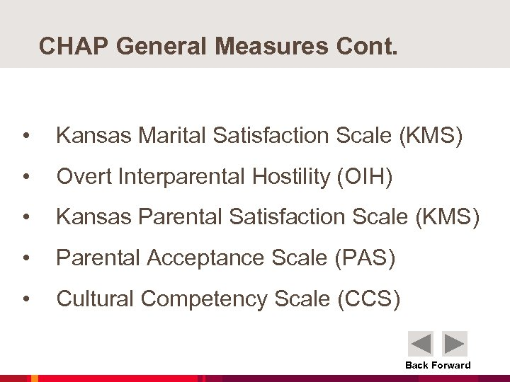 CHAP General Measures Cont. • Kansas Marital Satisfaction Scale (KMS) • Overt Interparental Hostility
