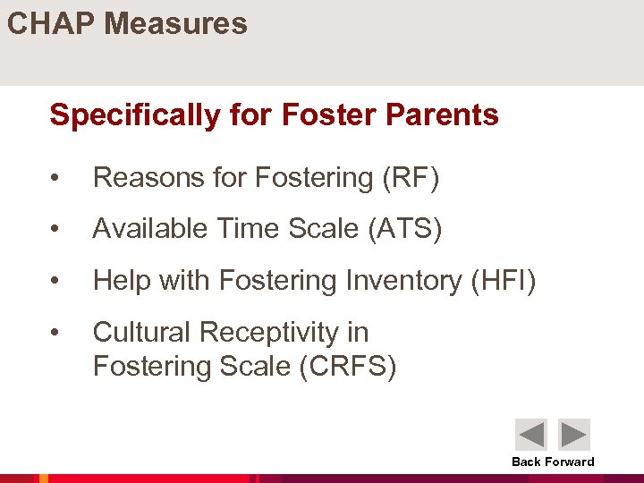CHAP Measures Specifically for Foster Parents • Reasons for Fostering (RF) • Available Time