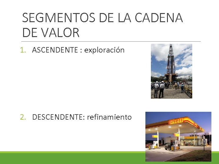SEGMENTOS DE LA CADENA DE VALOR 1. ASCENDENTE : exploración 2. DESCENDENTE: refinamiento