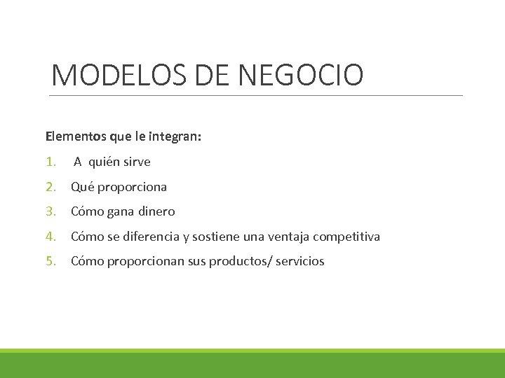 MODELOS DE NEGOCIO Elementos que le integran: 1. A quién sirve 2. Qué proporciona