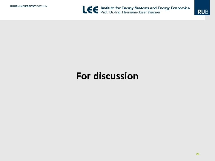 Institute for Energy Systems and Energy Economics Prof. Dr. -Ing. Hermann-Josef Wagner For discussion