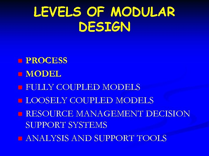 LEVELS OF MODULAR DESIGN n n n PROCESS MODEL FULLY COUPLED MODELS LOOSELY COUPLED