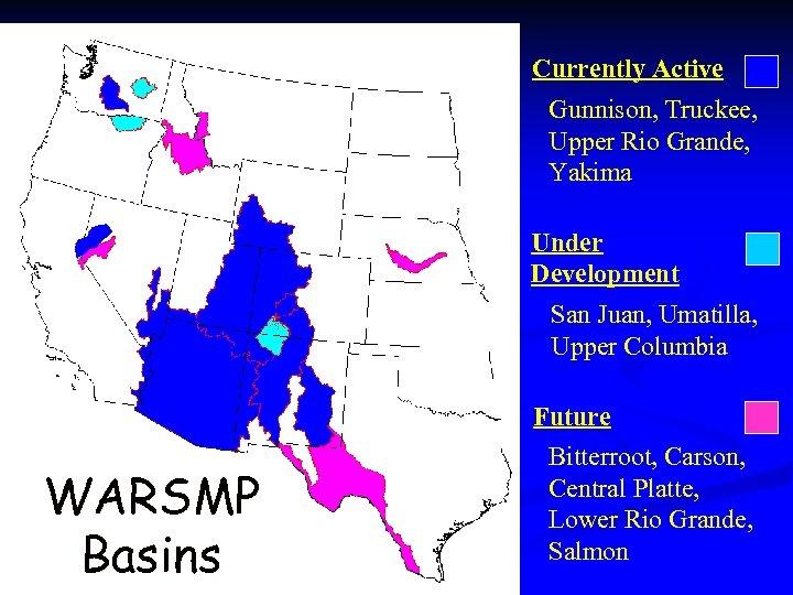 Currently Active Gunnison, Truckee, Upper Rio Grande, Yakima Under Development San Juan, Umatilla, Upper