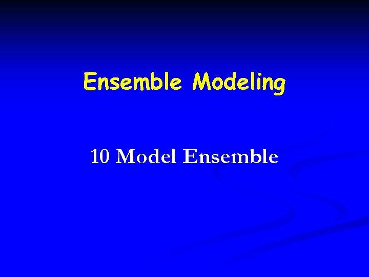 Ensemble Modeling 10 Model Ensemble