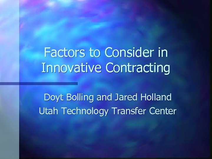 Factors to Consider in Innovative Contracting Doyt Bolling and Jared Holland Utah Technology Transfer