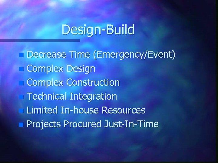Design-Build Decrease Time (Emergency/Event) n Complex Design n Complex Construction n Technical Integration n