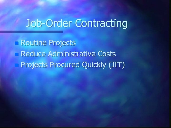 Job-Order Contracting Routine Projects n Reduce Administrative Costs n Projects Procured Quickly (JIT) n