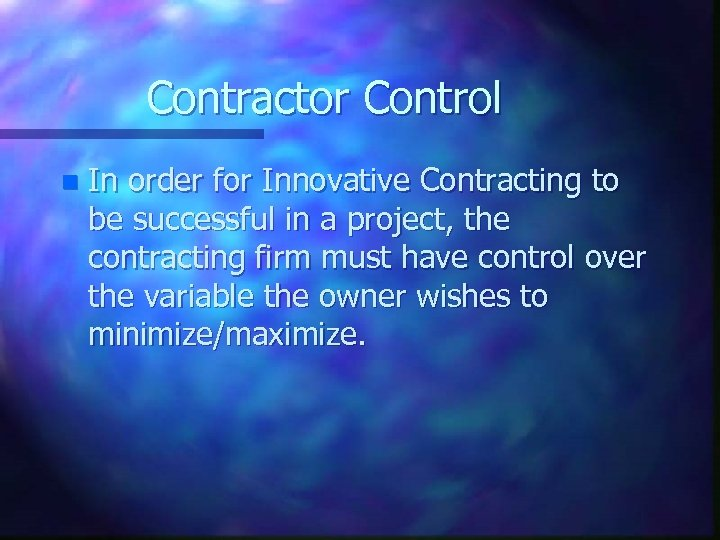 Contractor Control n In order for Innovative Contracting to be successful in a project,
