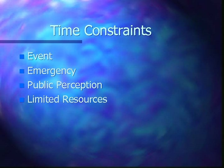 Time Constraints Event n Emergency n Public Perception n Limited Resources n