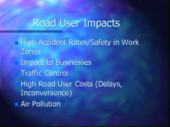 Road User Impacts High Accident Rates/Safety in Work Zones n Impact to Businesses n