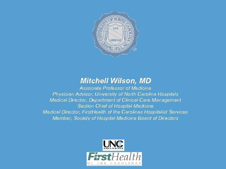 Mitchell Wilson, MD Associate Professor of Medicine Physician Advisor, University of North Carolina Hospitals