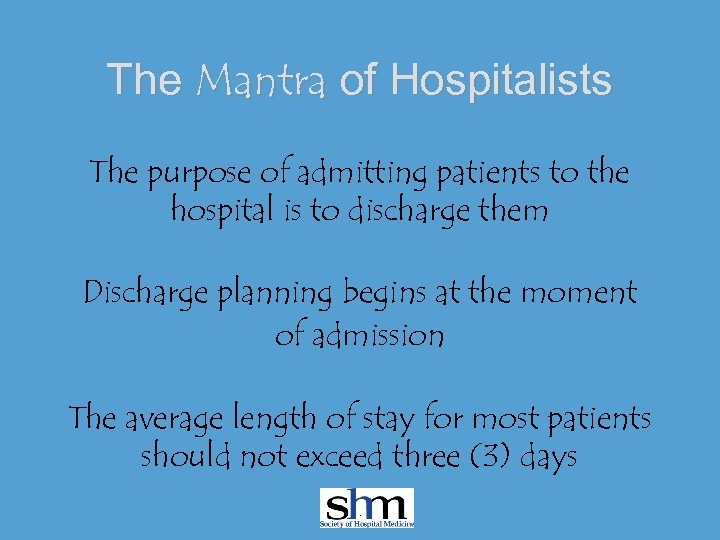 The Mantra of Hospitalists The purpose of admitting patients to the hospital is to