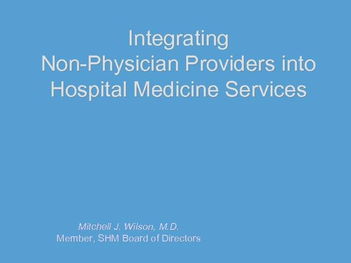 Integrating Non-Physician Providers into Hospital Medicine Services Mitchell J. Wilson, M. D. Member, SHM