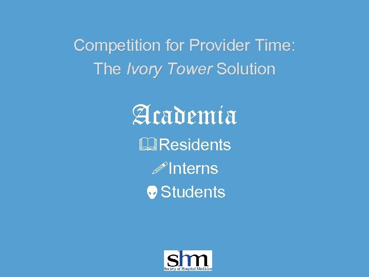 Competition for Provider Time: The Ivory Tower Solution Academia &Residents !Interns Students