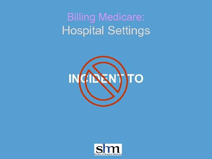 Billing Medicare: Hospital Settings INCIDENT TO